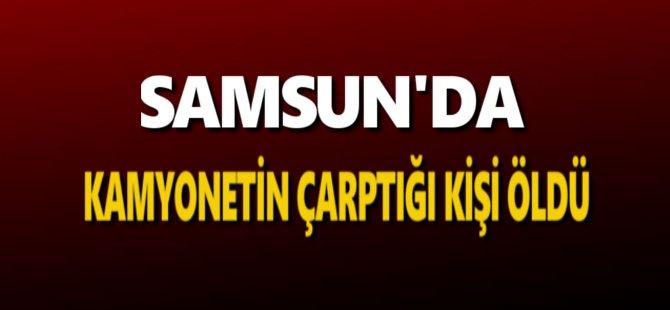 Samsun'da Kamyonetin Çarptığı Kişi Öldü