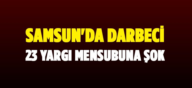 Samsun'da Darbe Soruşturması Kapsamında 12 Hakim ve 11 Savcı Tutuklandı