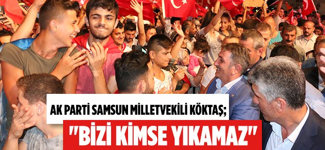 "AK Parti Samsun Milletvekili Köktaş; ""Bizi Kimse Yıkamaz"""