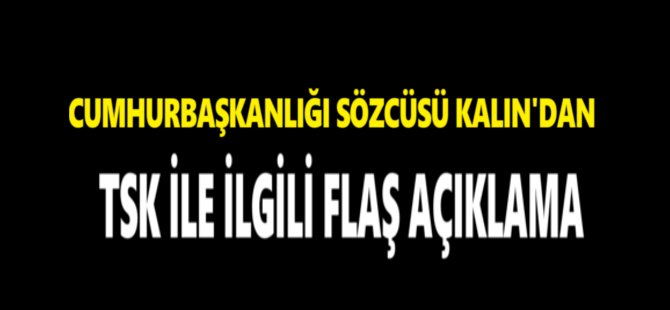Cumhurbaşkanlığı Sözcüsü Kalın'dan TSK ile İlgili Flaş Açıklama
