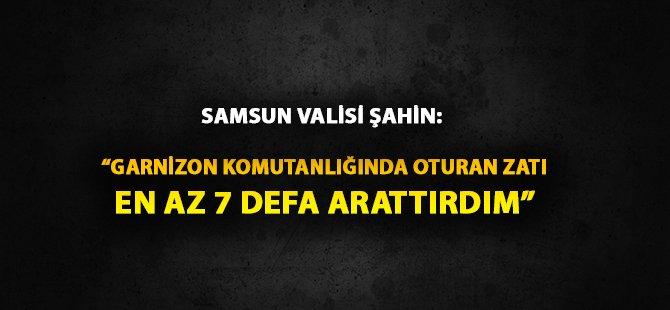 """Samsun Valisi Şahin: """"15 Temmuz Gecesi Garnizon Komutanlığında Oturan Zatı En Az 7 Defa Arattırdım Ama Telefonumuza Çıkmadı"""""""