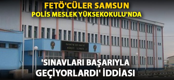 """Samsun Polis Meslek Yüksekokulu'nda """"FETÖ'cüler Sınavı Geçiyordu"""" İddiası"""