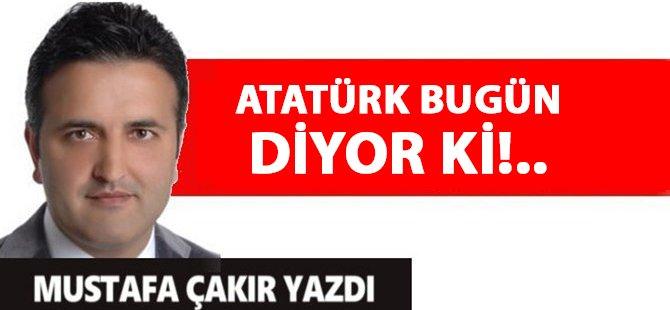 Atatürk Bugün Diyor ki!..