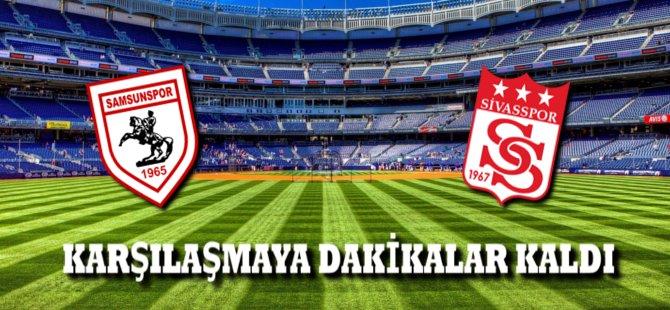 Samsunspor Sivasspor Karşılaşmasına Dakikalar Kaldı