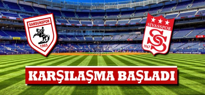 Samsunspor Sivasspor Karşılaşması Başladı