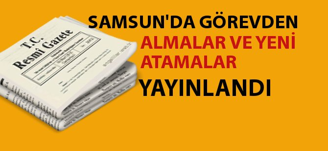 Samsun'da Görevden Almalar ve Yeni Atananlar Resmi Gazete'de Yayımlandı