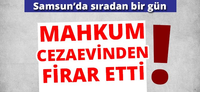 Samsun'da Mahkum Cezaevinden Firar Etti