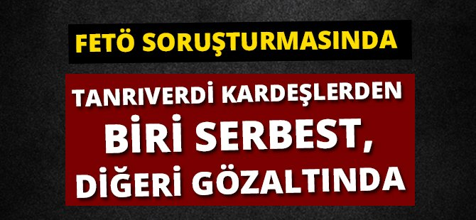 Samsun'daki FETÖ Soruşturmasında Tanrıverdi Kardeşlerden Biri Serbest, Diğeri Gözaltında