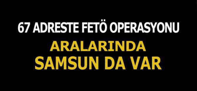 67 Adreste FETÖ Operasyonu.  Aralarında Samsun'da Var