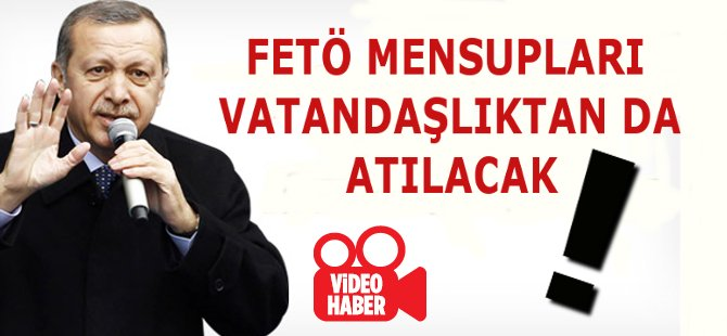 """Erdoğan; """" FETÖ Mensuplarını Vatandaşlıktan Atacağız """""""