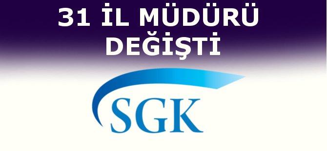 SGK İl Müdürlüklerinde Değişim 31 Yeni Atama